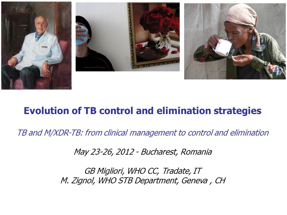 Evolution of TB control and elimination strategies TB and M/XDR-TB: from clinical management to control and elimination May 23-26, 2012 - Bucharest, Romania GB Migliori, WHO CC, Tradate, IT M.