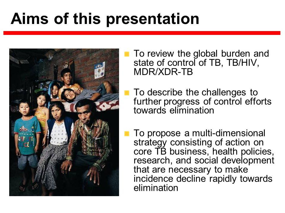 Aims of this presentation To review the global burden and state of control of TB, TB/HIV, MDR/XDR-TB To describe the challenges to further progress of control efforts towards elimination To propose a multi-dimensional strategy consisting of action on core TB business, health policies, research, and social development that are necessary to make incidence decline rapidly towards elimination