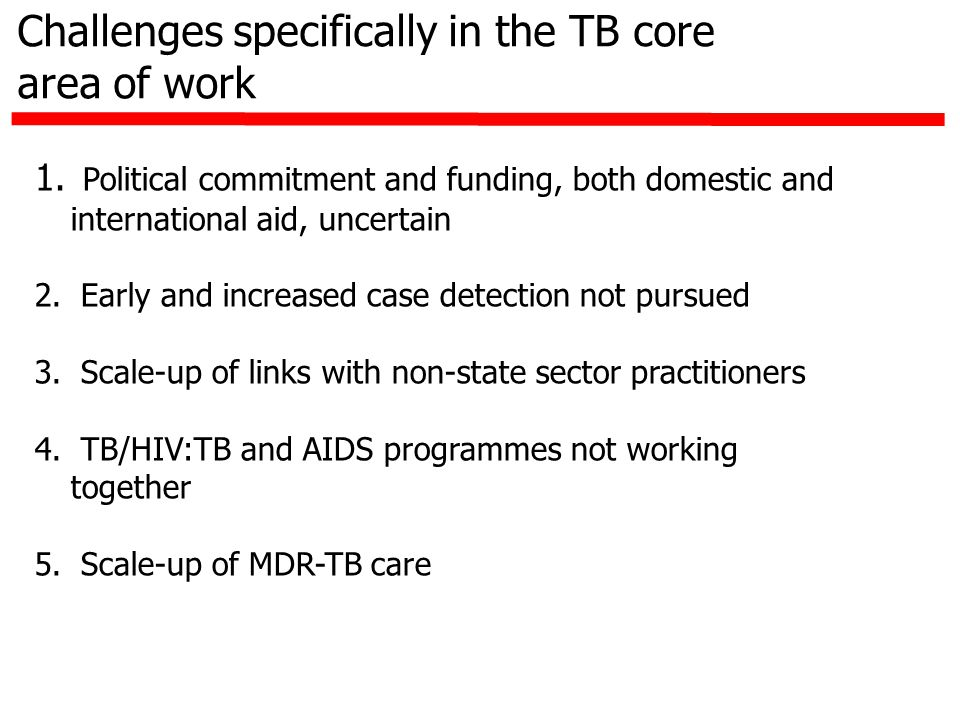 Challenges specifically in the TB core area of work 1. Political commitment and funding, both domestic and international aid, uncertain 2. Early and i