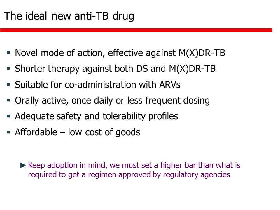 The ideal new anti-TB drug  Novel mode of action, effective against M(X)DR-TB  Shorter therapy against both DS and M(X)DR-TB  Suitable for co-administration with ARVs  Orally active, once daily or less frequent dosing  Adequate safety and tolerability profiles  Affordable – low cost of goods ► Keep adoption in mind, we must set a higher bar than what is required to get a regimen approved by regulatory agencies