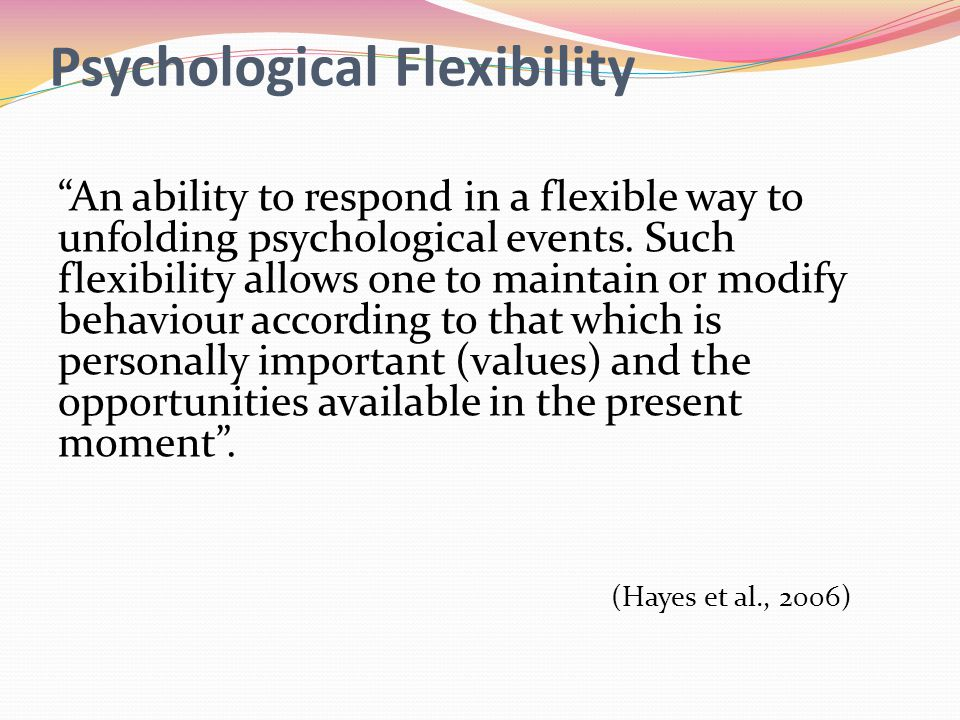 Psychological Flexibility An ability to respond in a flexible way to unfolding psychological events.