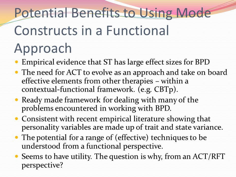 Potential Benefits to Using Mode Constructs in a Functional Approach Empirical evidence that ST has large effect sizes for BPD The need for ACT to evolve as an approach and take on board effective elements from other therapies – within a contextual-functional framework.