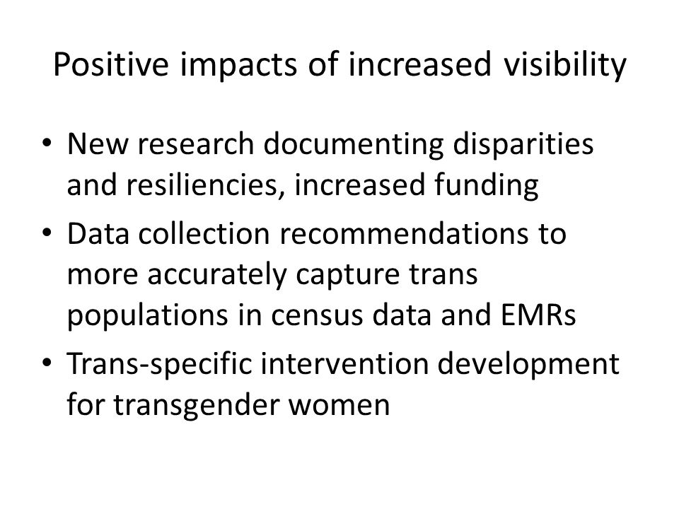 Positive impacts of increased visibility New research documenting disparities and resiliencies, increased funding Data collection recommendations to more accurately capture trans populations in census data and EMRs Trans-specific intervention development for transgender women