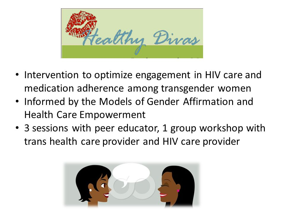 Intervention to optimize engagement in HIV care and medication adherence among transgender women Informed by the Models of Gender Affirmation and Health Care Empowerment 3 sessions with peer educator, 1 group workshop with trans health care provider and HIV care provider