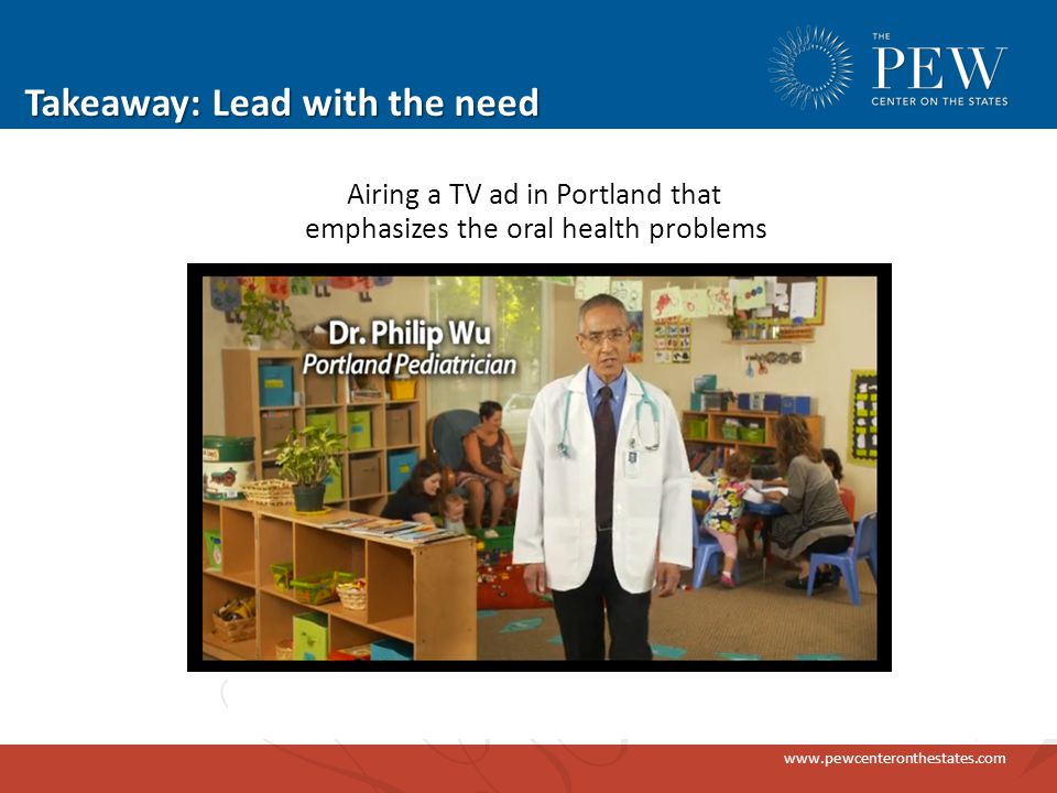 www.pewcenteronthestates.com Takeaway: Lead with the need Airing a TV ad in Portland that emphasizes the oral health problems