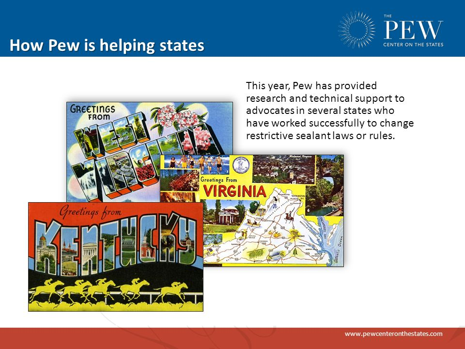 www.pewcenteronthestates.com How Pew is helping states This year, Pew has provided research and technical support to advocates in several states who have worked successfully to change restrictive sealant laws or rules.