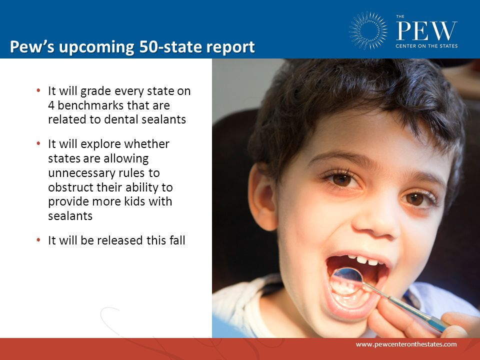 www.pewcenteronthestates.com Pew's upcoming 50-state report It will grade every state on 4 benchmarks that are related to dental sealants It will explore whether states are allowing unnecessary rules to obstruct their ability to provide more kids with sealants It will be released this fall