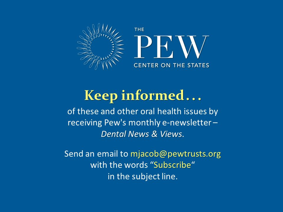 www.pewcenteronthestates.com Dental News & Views of these and other oral health issues by receiving Pew s monthly e-newsletter – Dental News & Views.