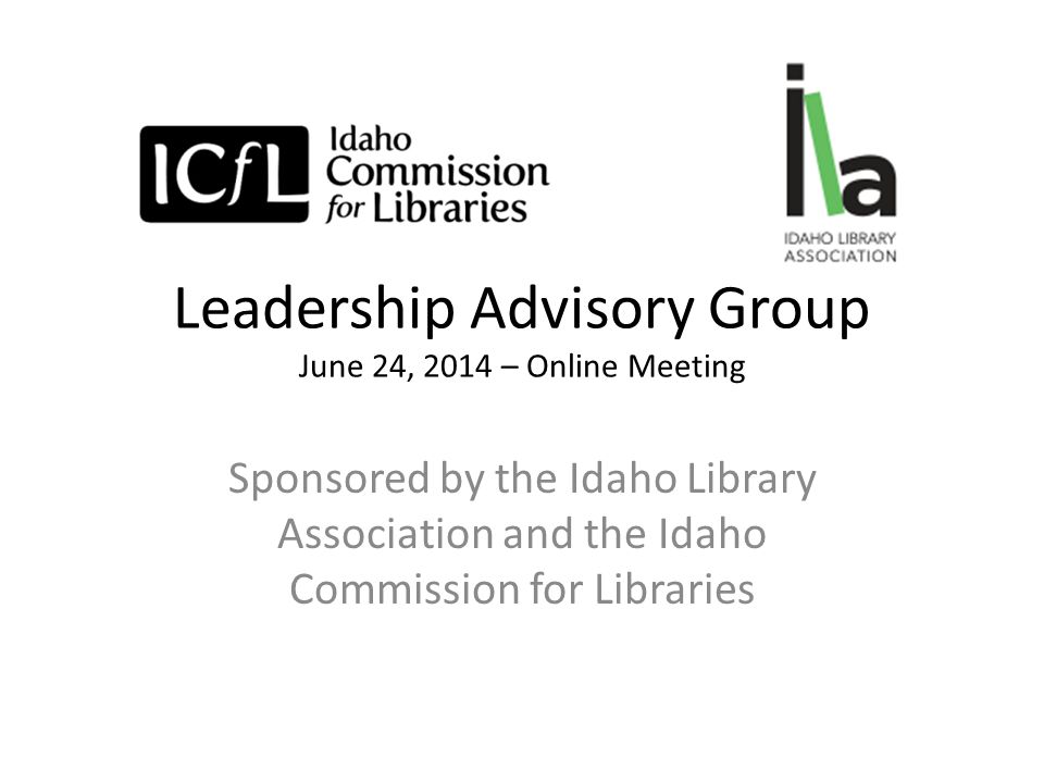 Leadership Advisory Group June 24, 2014 – Online Meeting Sponsored by the Idaho Library Association and the Idaho Commission for Libraries