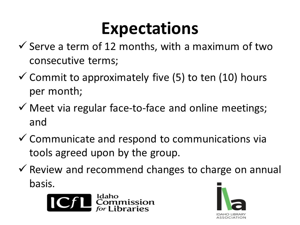 Expectations Serve a term of 12 months, with a maximum of two consecutive terms; Commit to approximately five (5) to ten (10) hours per month; Meet via regular face-to-face and online meetings; and Communicate and respond to communications via tools agreed upon by the group.