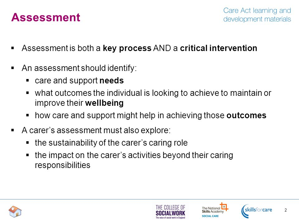 Assessment  Assessment is both a key process AND a critical intervention  An assessment should identify:  care and support needs  what outcomes the individual is looking to achieve to maintain or improve their wellbeing  how care and support might help in achieving those outcomes  A carer's assessment must also explore:  the sustainability of the carer's caring role  the impact on the carer's activities beyond their caring responsibilities 2
