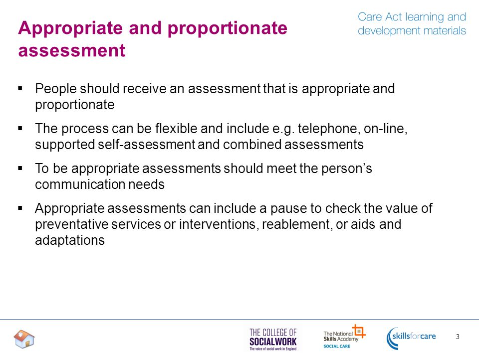 Appropriate and proportionate assessment  People should receive an assessment that is appropriate and proportionate  The process can be flexible and include e.g.