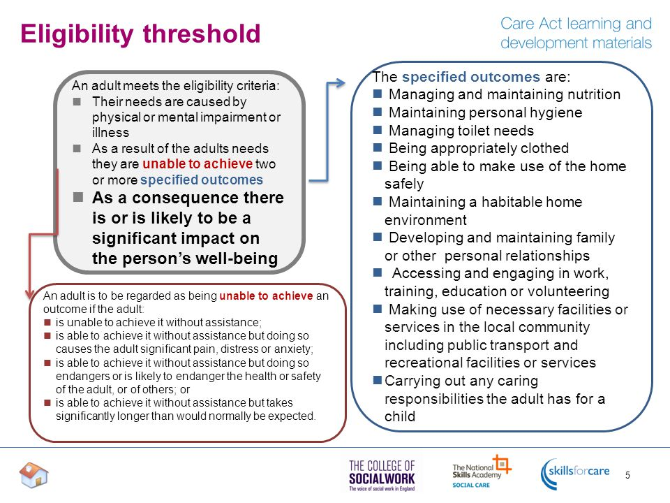 An adult meets the eligibility criteria: Their needs are caused by physical or mental impairment or illness As a result of the adults needs they are unable to achieve two or more specified outcomes As a consequence there is or is likely to be a significant impact on the person's well-being An adult is to be regarded as being unable to achieve an outcome if the adult: is unable to achieve it without assistance; is able to achieve it without assistance but doing so causes the adult significant pain, distress or anxiety; is able to achieve it without assistance but doing so endangers or is likely to endanger the health or safety of the adult, or of others; or is able to achieve it without assistance but takes significantly longer than would normally be expected.