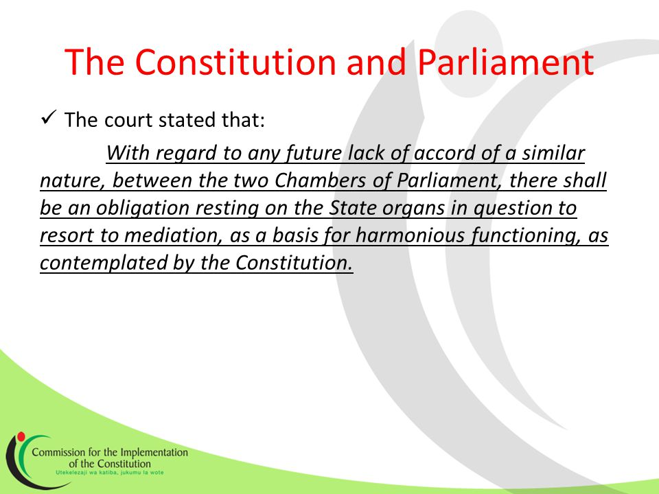 The Constitution and Parliament The court stated that: With regard to any future lack of accord of a similar nature, between the two Chambers of Parliament, there shall be an obligation resting on the State organs in question to resort to mediation, as a basis for harmonious functioning, as contemplated by the Constitution.