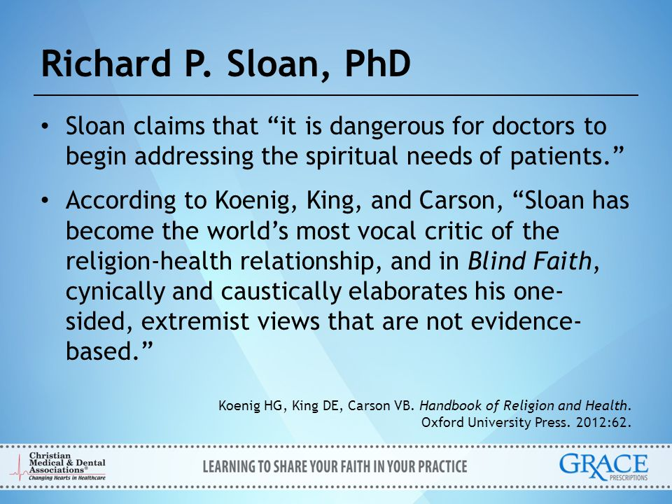 """Richard P. Sloan, PhD Sloan claims that """"it is dangerous for doctors to begin addressing the spiritual needs of patients."""" According to Koenig, King,"""