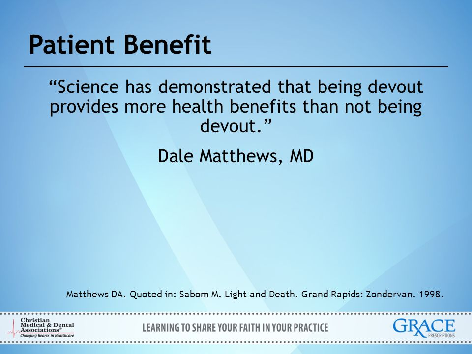 """Patient Benefit """"Science has demonstrated that being devout provides more health benefits than not being devout."""" Dale Matthews, MD Matthews DA. Quote"""