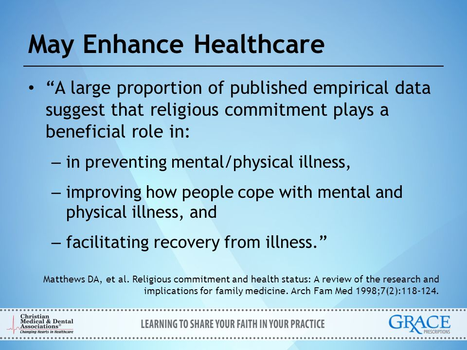 """May Enhance Healthcare """"A large proportion of published empirical data suggest that religious commitment plays a beneficial role in: – in preventing m"""