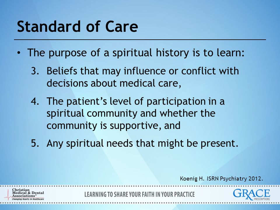 Standard of Care The purpose of a spiritual history is to learn: 3.Beliefs that may influence or conflict with decisions about medical care, 4.The pat