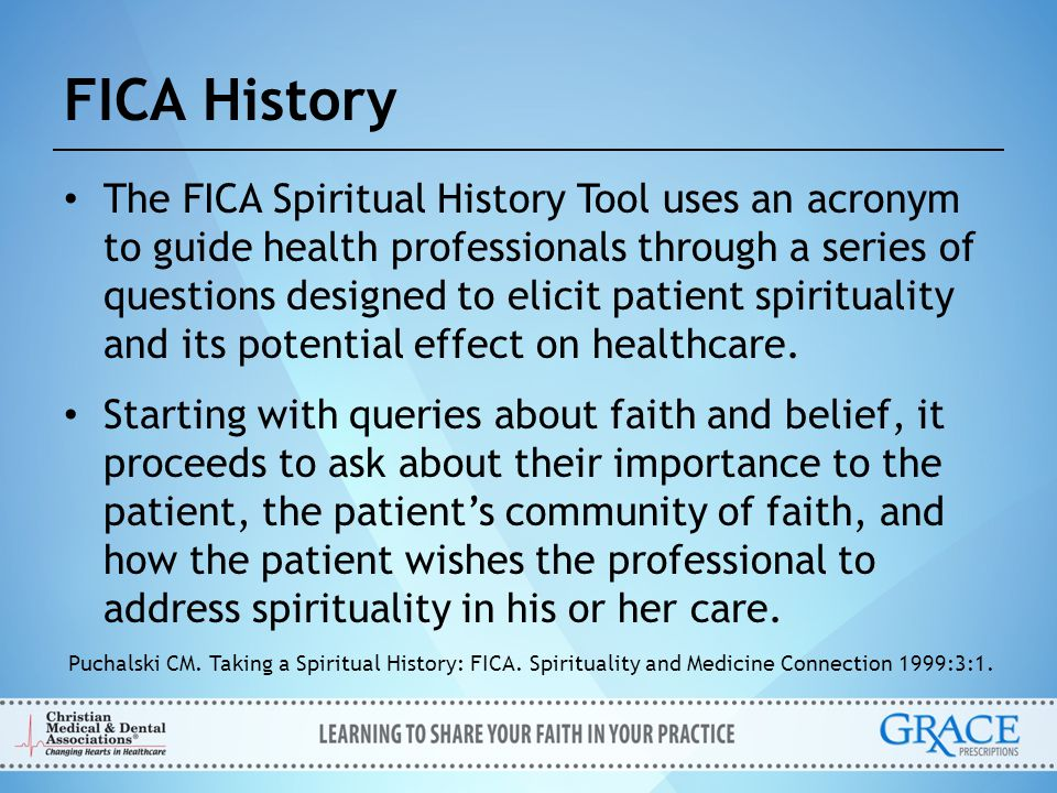 FICA History The FICA Spiritual History Tool uses an acronym to guide health professionals through a series of questions designed to elicit patient sp