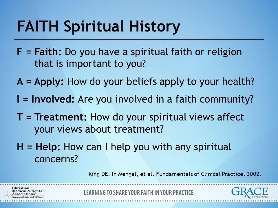 FAITH Spiritual History F = Faith: Do you have a spiritual faith or religion that is important to you? A = Apply: How do your beliefs apply to your he