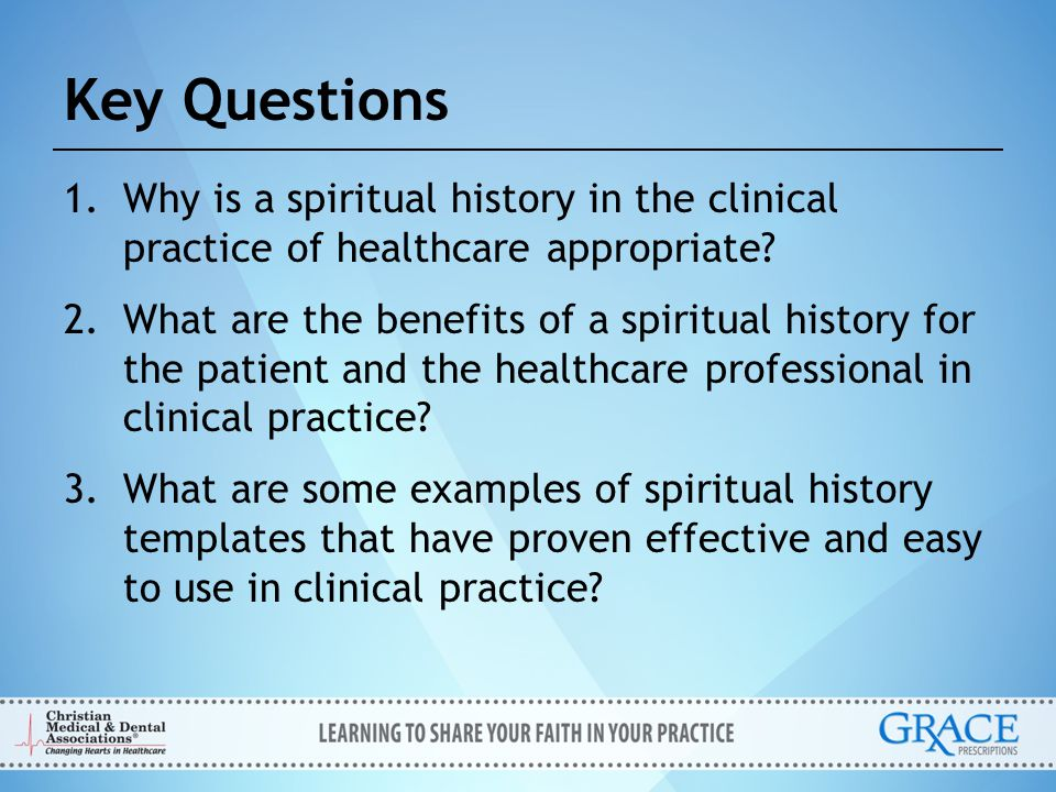 Reasons for Not Taking a Spiritual History Lack of time 71% Lack of experience or training 59% Uncertainty about how to: – Take a spiritual history 59% – Identify patients who desire spiritual discussion 56% – Manage spiritual issues brought up 49% Ellis M, et al J Fam Pract 1999(Feb);48(2):105-09.