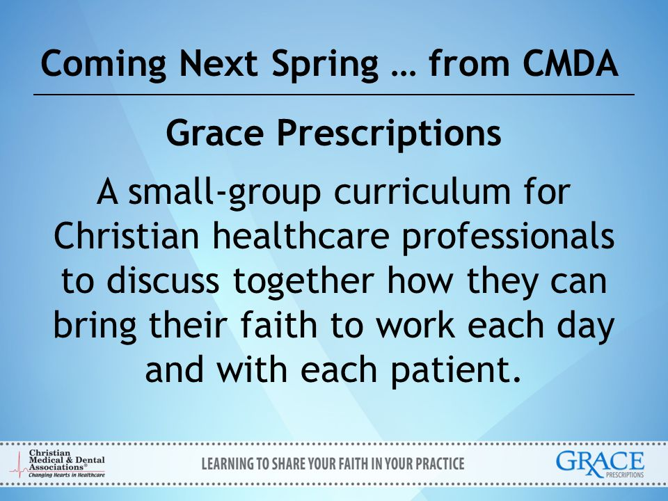 Coming Next Spring … from CMDA Grace Prescriptions A small-group curriculum for Christian healthcare professionals to discuss together how they can br