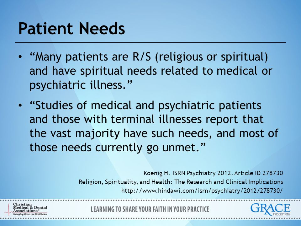 Patient Needs Unmet spiritual needs, especially if they involve R/S (religious or spiritual) struggles, can adversely affect health and may increase mortality independent of mental, physical, or social health. (Furthermore), R/S (religion and spirituality) influences the patient's ability to cope with illness. Koenig H.