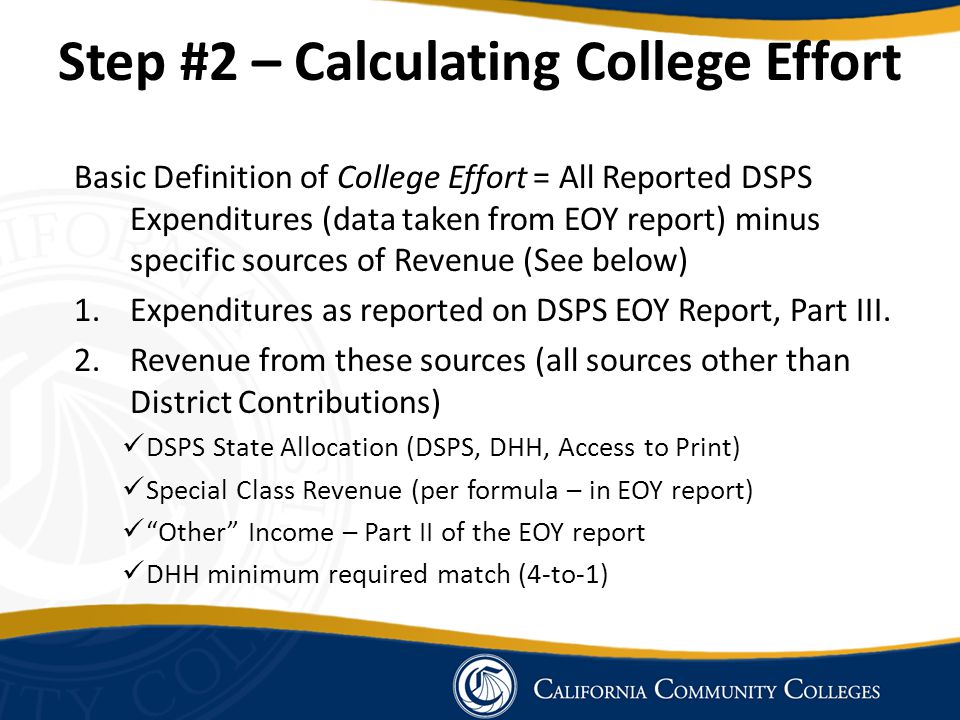 Step #2 – Calculating College Effort Basic Definition of College Effort = All Reported DSPS Expenditures (data taken from EOY report) minus specific sources of Revenue (See below) 1.Expenditures as reported on DSPS EOY Report, Part III.