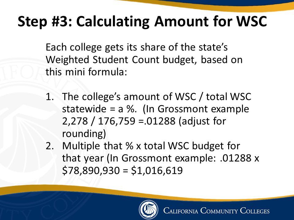 Step #3: Calculating Amount for WSC Each college gets its share of the state's Weighted Student Count budget, based on this mini formula: 1.The college's amount of WSC / total WSC statewide = a %.