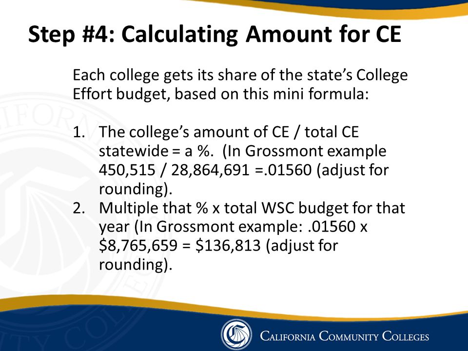 Step #4: Calculating Amount for CE Each college gets its share of the state's College Effort budget, based on this mini formula: 1.The college's amoun