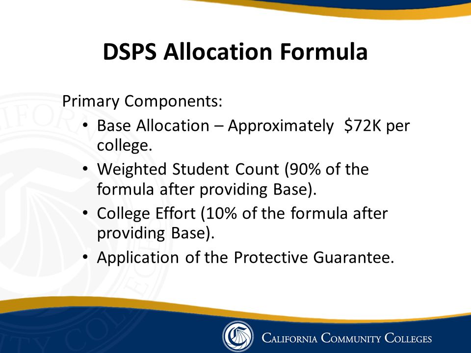 DSPS Allocation Formula Primary Components: Base Allocation – Approximately $72K per college. Weighted Student Count (90% of the formula after providi