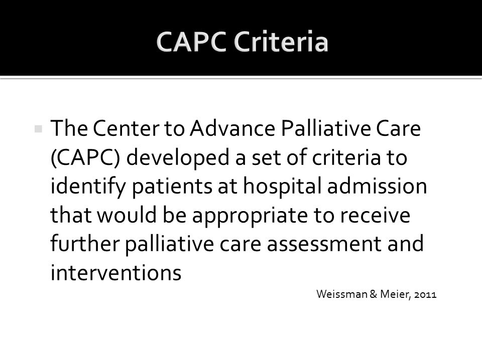  The Center to Advance Palliative Care (CAPC) developed a set of criteria to identify patients at hospital admission that would be appropriate to rec