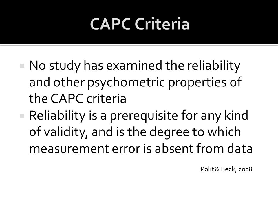  No study has examined the reliability and other psychometric properties of the CAPC criteria  Reliability is a prerequisite for any kind of validit