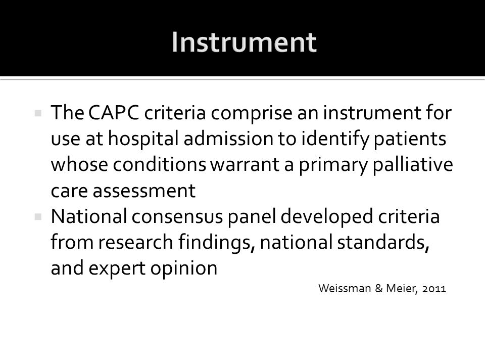  The CAPC criteria comprise an instrument for use at hospital admission to identify patients whose conditions warrant a primary palliative care asses