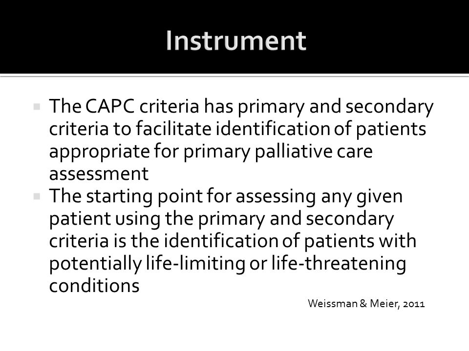  The CAPC criteria has primary and secondary criteria to facilitate identification of patients appropriate for primary palliative care assessment  T
