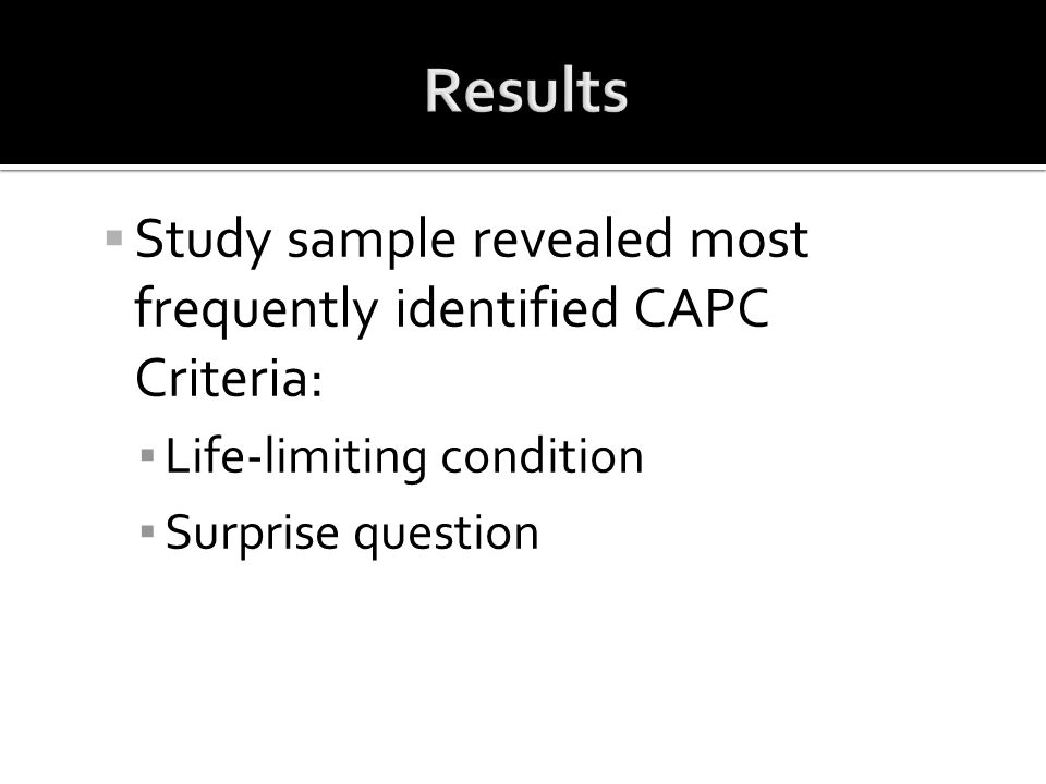  Study sample revealed most frequently identified CAPC Criteria: ▪ Life-limiting condition ▪ Surprise question