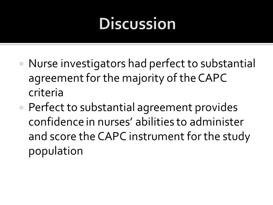  Nurse investigators had perfect to substantial agreement for the majority of the CAPC criteria  Perfect to substantial agreement provides confidenc