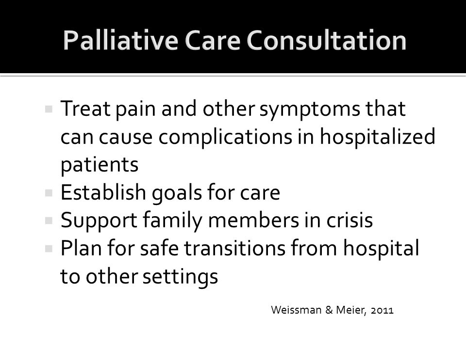  Treat pain and other symptoms that can cause complications in hospitalized patients  Establish goals for care  Support family members in crisis 