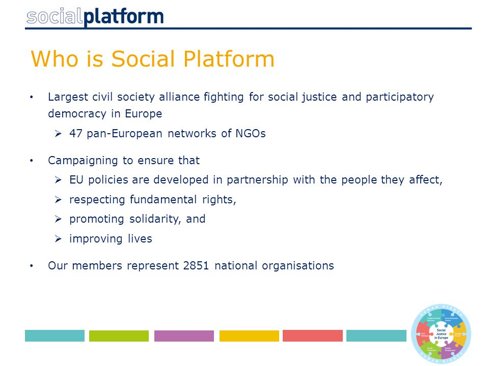 Who is Social Platform Largest civil society alliance fighting for social justice and participatory democracy in Europe  47 pan-European networks of NGOs Campaigning to ensure that  EU policies are developed in partnership with the people they affect,  respecting fundamental rights,  promoting solidarity, and  improving lives Our members represent 2851 national organisations