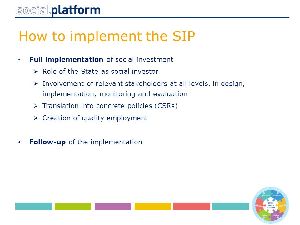 How to implement the SIP Full implementation of social investment  Role of the State as social investor  Involvement of relevant stakeholders at all levels, in design, implementation, monitoring and evaluation  Translation into concrete policies (CSRs)  Creation of quality employment Follow-up of the implementation