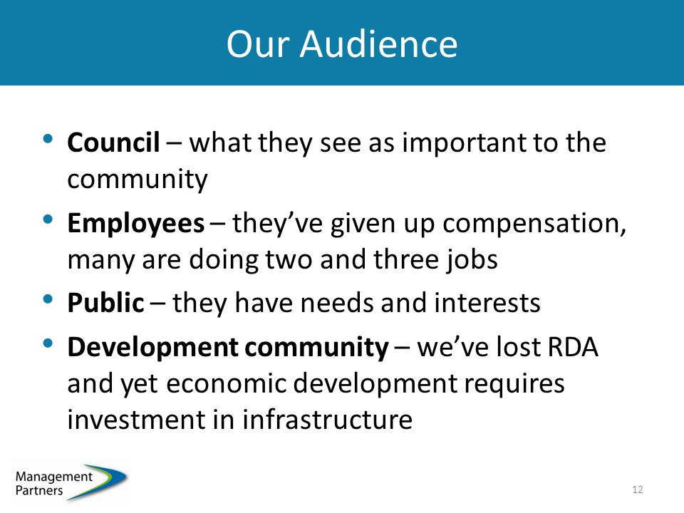 Our Audience Council – what they see as important to the community Employees – they've given up compensation, many are doing two and three jobs Public – they have needs and interests Development community – we've lost RDA and yet economic development requires investment in infrastructure 12
