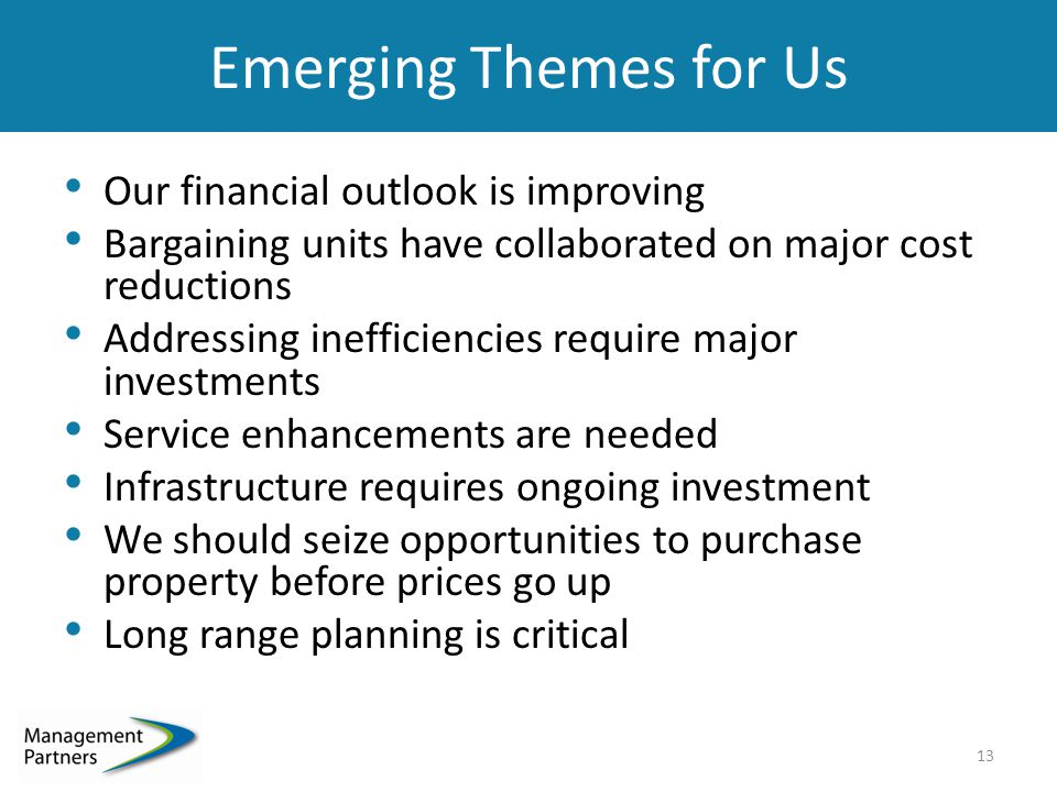 Emerging Themes for Us Our financial outlook is improving Bargaining units have collaborated on major cost reductions Addressing inefficiencies require major investments Service enhancements are needed Infrastructure requires ongoing investment We should seize opportunities to purchase property before prices go up Long range planning is critical 13