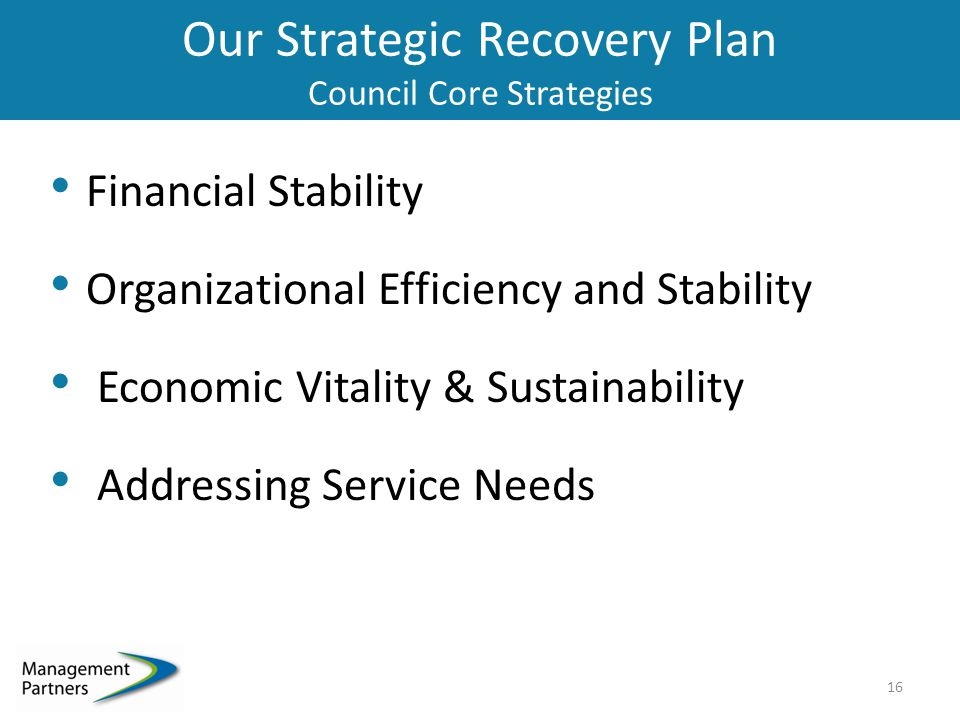 Our Strategic Recovery Plan Council Core Strategies Financial Stability Organizational Efficiency and Stability Economic Vitality & Sustainability Addressing Service Needs 16