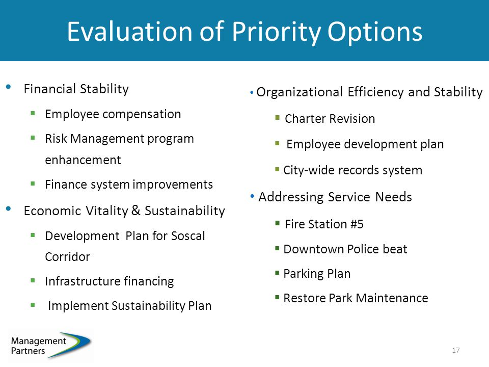 Evaluation of Priority Options Financial Stability  Employee compensation  Risk Management program enhancement  Finance system improvements Economic Vitality & Sustainability  Development Plan for Soscal Corridor  Infrastructure financing  Implement Sustainability Plan 17 Organizational Efficiency and Stability  Charter Revision  Employee development plan  City-wide records syste m Addressing Service Needs  Fire Station #5  Downtown Police beat  Parking Plan  Restore Park Maintenance