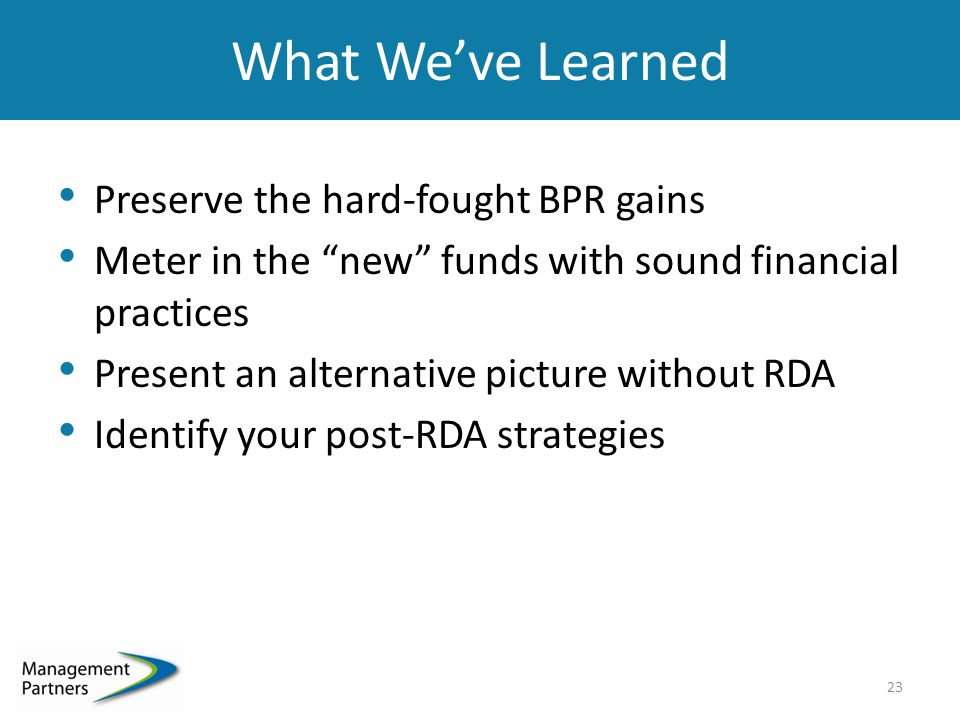 What We've Learned Preserve the hard-fought BPR gains Meter in the new funds with sound financial practices Present an alternative picture without RDA Identify your post-RDA strategies 23