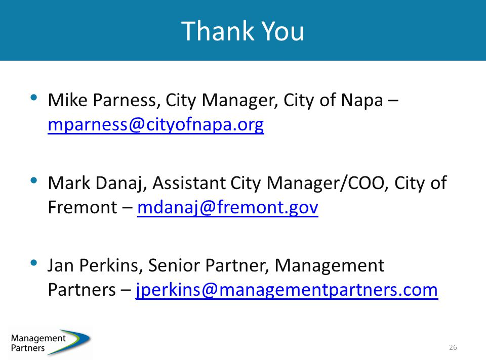 Thank You Mike Parness, City Manager, City of Napa – mparness@cityofnapa.org Mark Danaj, Assistant City Manager/COO, City of Fremont – mdanaj@fremont.gov Jan Perkins, Senior Partner, Management Partners – jperkins@managementpartners.com 26