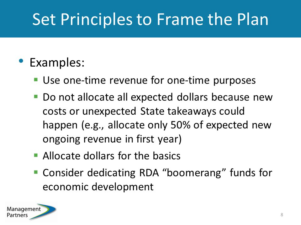Set Principles to Frame the Plan Examples:  Use one-time revenue for one-time purposes  Do not allocate all expected dollars because new costs or unexpected State takeaways could happen (e.g., allocate only 50% of expected new ongoing revenue in first year)  Allocate dollars for the basics  Consider dedicating RDA boomerang funds for economic development 8