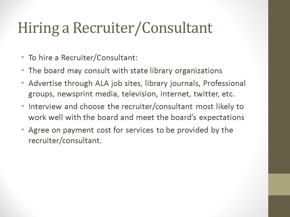 Hiring a Recruiter/Consultant To hire a Recruiter/Consultant: The board may consult with state library organizations Advertise through ALA job sites, library journals, Professional groups, newsprint media, television, internet, twitter, etc.