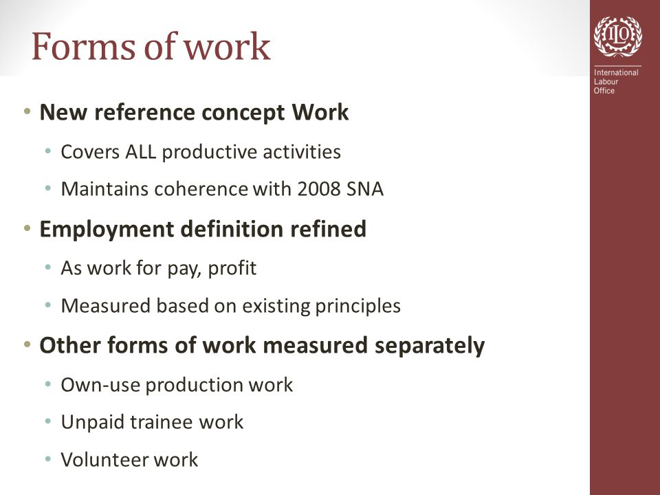 Forms of work New reference concept Work Covers ALL productive activities Maintains coherence with 2008 SNA Employment definition refined As work for pay, profit Measured based on existing principles Other forms of work measured separately Own-use production work Unpaid trainee work Volunteer work