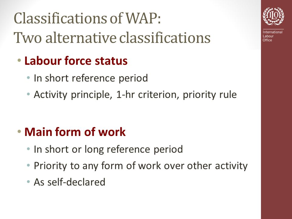 Classifications of WAP: Two alternative classifications Labour force status In short reference period Activity principle, 1-hr criterion, priority rule Main form of work In short or long reference period Priority to any form of work over other activity As self-declared